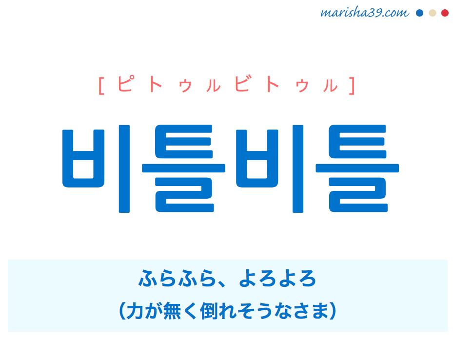 韓国語単語・ハングル 비틀비틀 [ピトゥルビトゥル] ふらふら、よろよろ(力が無く倒れそうなさま) 意味・活用・読み方と音声発音