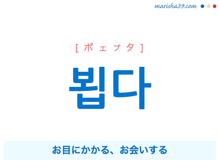 韓国語単語・ハングル 뵙다 [ポェプタ] お目にかかる、お会いする 意味・活用・読み方と音声発音