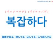 韓国語単語・ハングル 복잡하다 [ポッチャパダ] [ボクチャパダ] 複雑である、混んでる、込んでる、入り組んでる 意味・活用・読み方と音声発音