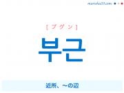 韓国語・ハングル 부근 [プグン] 近所、~の辺 意味・活用・発音