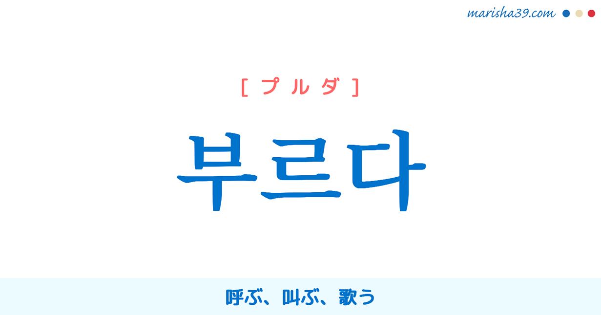 韓国語・ハングル 부르다 [プルダ] 呼ぶ、叫ぶ、歌う 意味・活用・発音