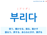 韓国語単語・ハングル 부리다 [プリダ] 使う、働かせる、操る、動かす、振るう、弄する、あらわに示す、演ずる 意味・活用・読み方と音声発音