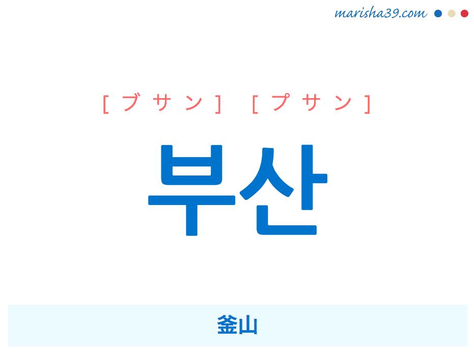 韓国語単語・ハングル 부산 [ブサン] [プサン] 釜山 意味・活用・読み方と音声発音