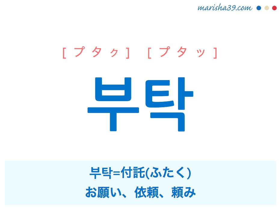 韓国語単語・ハングル 부탁 [プタク] [プタッ] 부탁=付託(ふたく)、お願い、依頼、頼み 意味・活用・読み方と音声発音