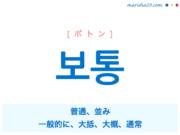 韓国語単語・ハングル 보통 [ポトン] 普通、並み、一般的に、大抵、大概、通常 意味・活用・読み方と音声発音