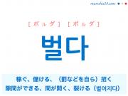 韓国語単語・ハングル 벌다 [ボルダ] [ポルダ] 稼ぐ、儲ける、(罰などを自ら)招く、隙間ができる、間が開く、裂ける(벌어지다) 意味・活用・読み方と音声発音