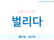 韓国語単語・ハングル 벌리다 [ボルリダ] [ボゥリダ] 開ける、広げる 意味・活用・読み方と音声発音