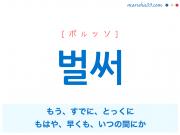 韓国語単語 벌써 [ポルッソ] もう、すでに、とっくに、もはや、早くも、いつの間にか 意味・活用・読み方と音声発音