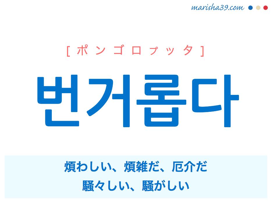 韓国語単語 번거롭다 [ポンゴロプッタ] 煩わしい、煩雑だ、厄介だ、騒々しい、騒がしい 意味・活用・読み方と音声発音