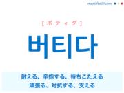 韓国語単語・ハングル 버티다 [ポティダ] 耐える、辛抱する、持ちこたえる、頑張る、踏ん張る、対抗する、支える 意味・活用・読み方と音声発音