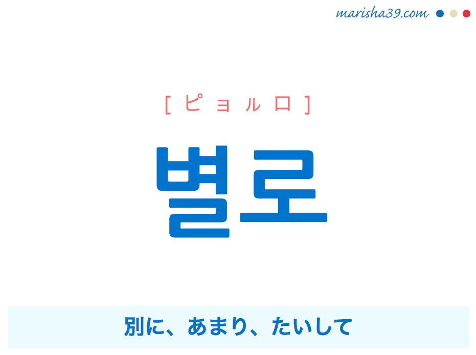 韓国語単語・ハングル 별로 [ピョルロ] 別に、あまり、たいして 意味・活用・読み方と音声発音