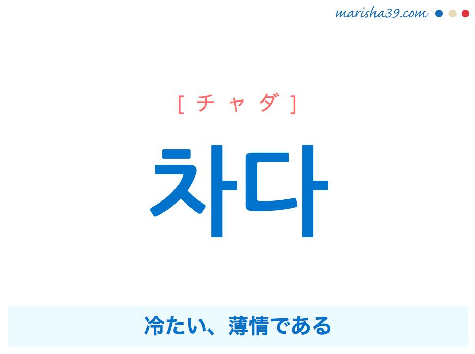 韓国語単語・ハングル 차다 [チャダ] 冷たい、薄情である 意味・活用・読み方と音声発音