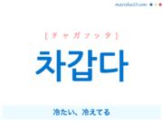 韓国語単語・ハングル 차갑다 [チャガプッタ] 冷たい、冷えてる 意味・活用・読み方と音声発音