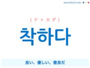 韓国語単語・ハングル 착하다 [チャカダ] 良い、優しい、善良だ 意味・活用・読み方と音声発音