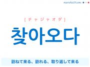 韓国語単語 찾아오다 [チャジャオダ] 訪ねて来る、やってくる、訪れる、取り返して来る 意味・活用・読み方と音声発音