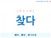 韓国語単語・ハングル 찾다 [チャッタ] 探す、捜す、見つける 意味・活用・読み方と音声発音
