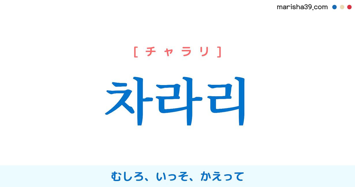 韓国語単語・ハングル 차라리 [チャラリ] むしろ、いっそ、かえって 意味・活用・読み方と音声発音