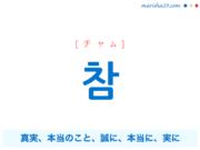 韓国語単語・ハングル 참 [チャム] 真実、本当のこと、誠に、本当に、実に、とても、~참이다:〜とき、〜つもり、〜ところ 意味・活用・読み方と音声発音