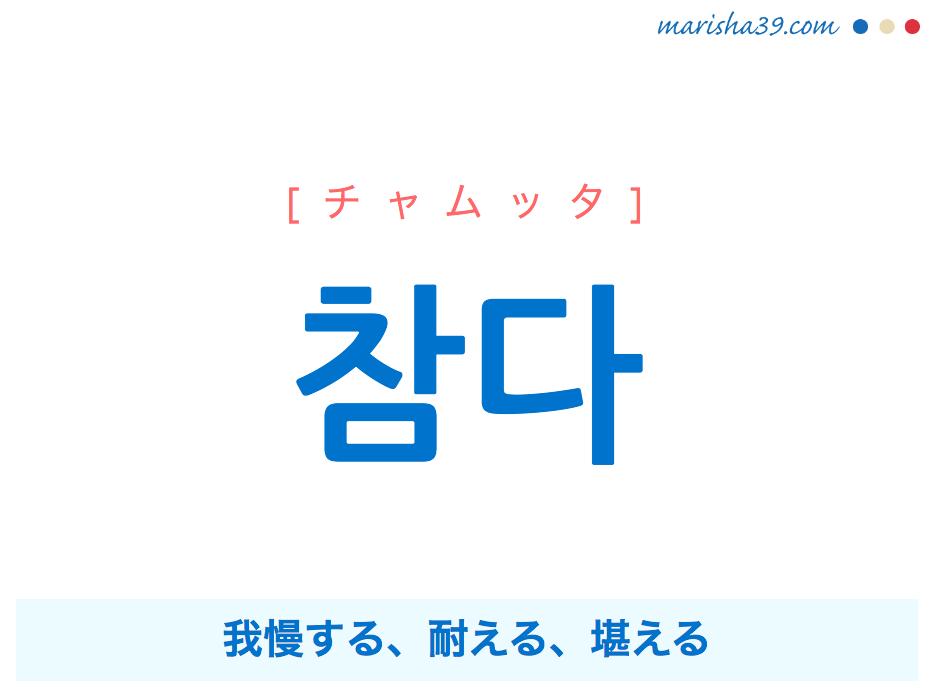 韓国語単語・ハングル 참다 [チャムッタ] 我慢する、耐える、堪える 意味・活用・読み方と音声発音