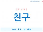 韓国語単語・ハングル 친구 [チング] 友達、友人、友、親友 意味・活用・読み方と音声発音