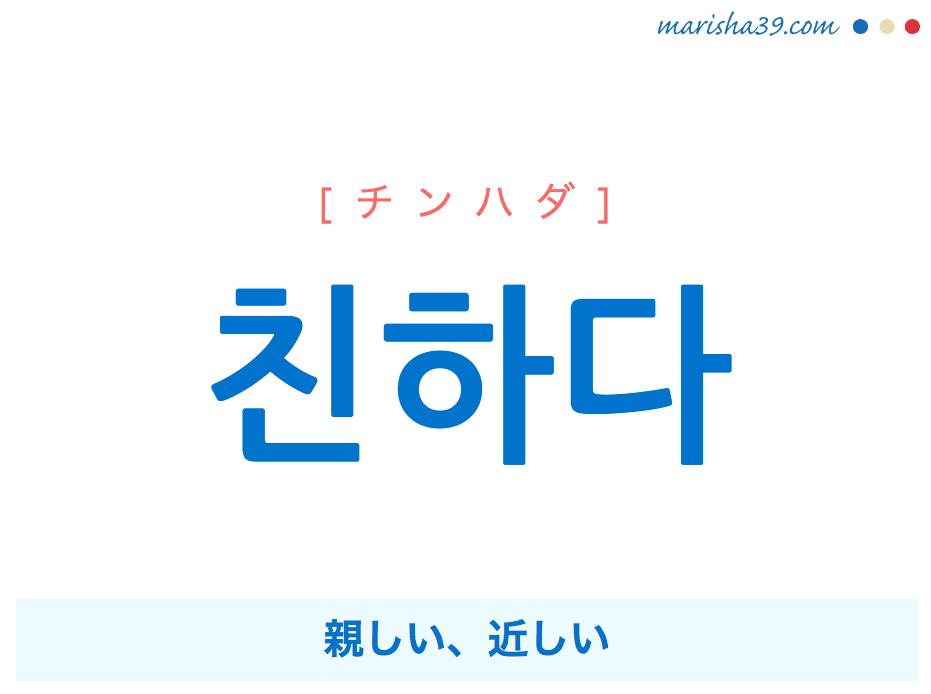 韓国語単語・ハングル 친하다 [チンハダ] 親しい、近しい 意味・活用・読み方と音声発音
