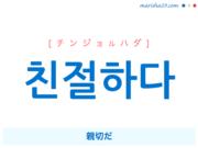韓国語単語・ハングル 친절하다 [チンジョルハダ] 親切だ 意味・活用・読み方と音声発音