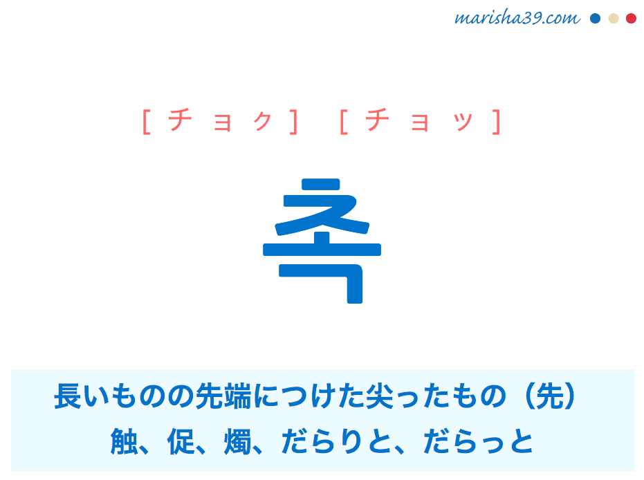 韓国語単語・ハングル 촉 [チョク] [チョッ] 鏃(やじり)、長いものの先端につけた尖ったもの、先、触、促、燭、だらりと、だらっと(小さなものが垂れ下がっているさま) 意味・活用・読み方と音声発音