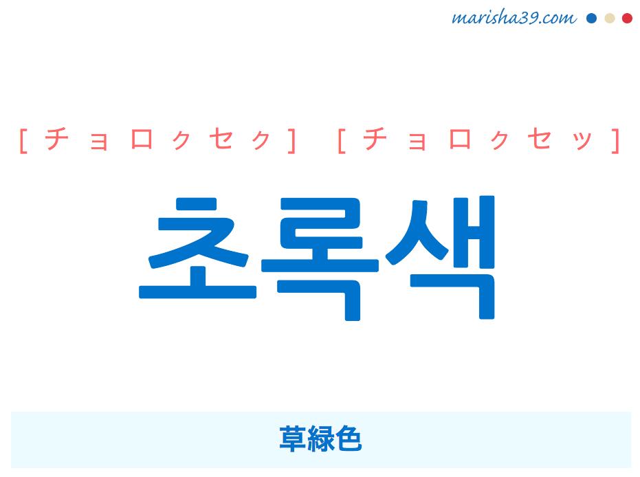 韓国語単語・ハングル 초록색 [チョロクセク] [チョロクセッ] 草緑色 意味・活用・読み方と音声発音