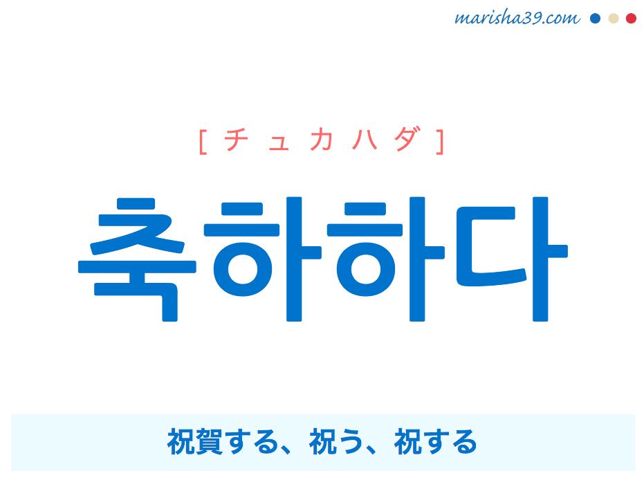 韓国語単語・ハングル 축하하다 [チュカハダ] 祝賀する、祝う、祝する 意味・活用・読み方と音声発音