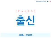 韓国語単語・ハングル 출신 [チュルシン] 出身、生まれ 意味・活用・読み方と音声発音