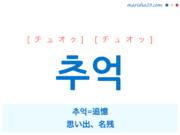 韓国語単語・ハングル 추억 [チュオク] [チュオッ] 추억=追憶、思い出、名残 意味・活用・読み方と音声発音