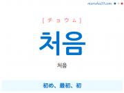 韓国語・ハングル 처음 [チョウム] 初め、最初、初 意味・活用・発音