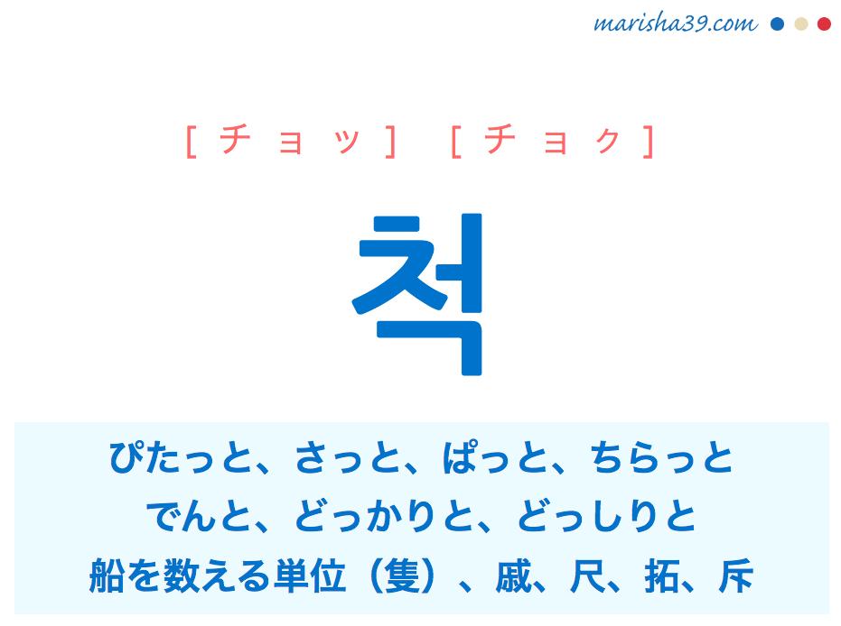 韓国語単語・ハングル 척 [チョッ] [チョク] ぴたっと、さっと、ぱっと、ちらっと(ぴたっと当てはまる様、ためらいなく行なう様、瞬間的に見る様)、でんと、どっかりと、どっしりと(動じない様、かっこつける様)、船を数える単位(隻)、戚、尺、拓、斥 意味・活用・読み方と音声発音