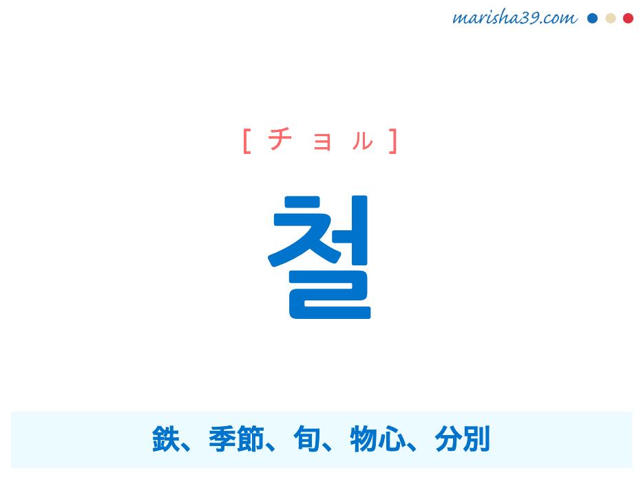 韓国語単語勉強 철 [チョル] 鉄、季節、旬、物心、分別 意味・活用・読み方と音声発音