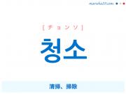 韓国語単語 청소 [チョンソ] 清掃、掃除 意味・活用・読み方と音声発音