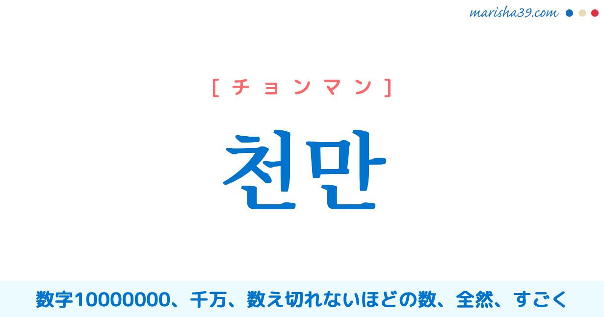 韓国語・ハングル 천만 [チョンマン] 数字10000000、千万、数え切れないほどの数、全然、すごく 意味・活用・読み方と音声発音