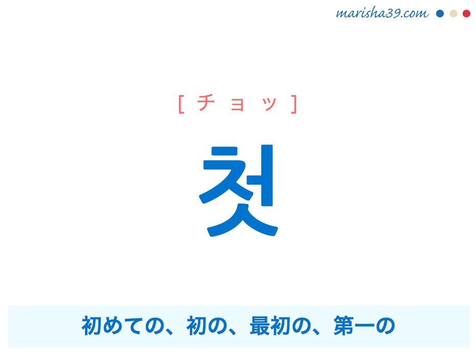 韓国語・ハングル 첫 [チョッ] 初めての、初の、最初の、第一の 意味・活用・発音