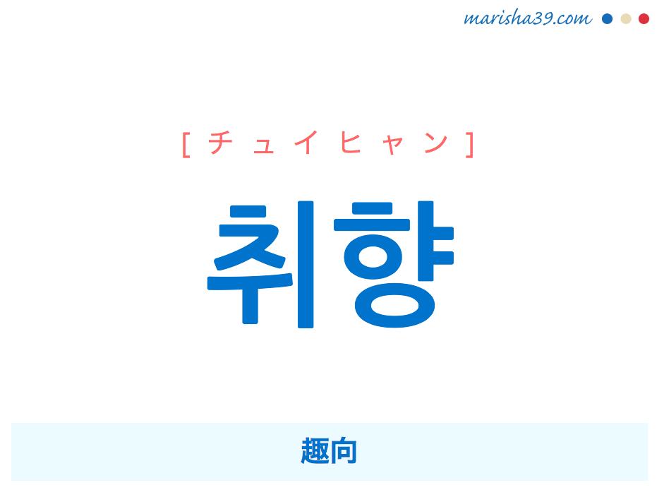 韓国語単語 취향 [チュイヒャン] [チュィヒャン] 趣向 意味・活用・読み方と音声発音