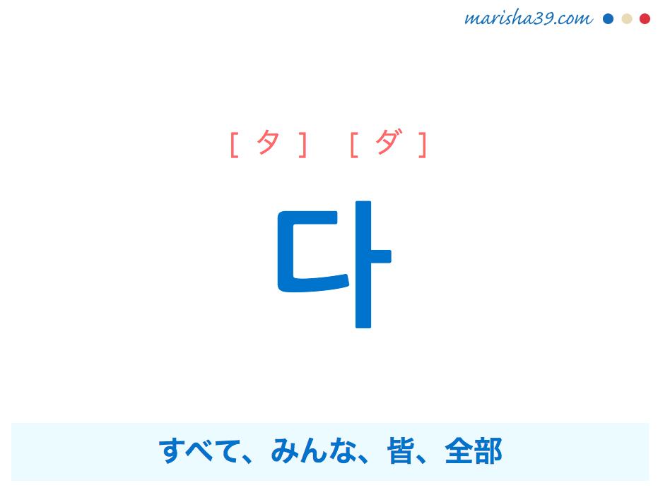 韓国語単語・ハングル 다 [タ] [ダ] すべて、みんな、皆、全部 意味・活用・読み方と音声発音