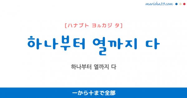 韓国語表現を歌詞で勉強 하나부터 열까지 다 一から十まで全部 [ハナブト ヨルカジ タ]