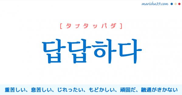 韓国語単語勉強 답답하다 [タプタッパダ] (体が)重苦しい、息苦しい、じれったい、もどかしい、うっとうしい、頑固だ、融通がきかない 意味・活用・読み方と音声発音