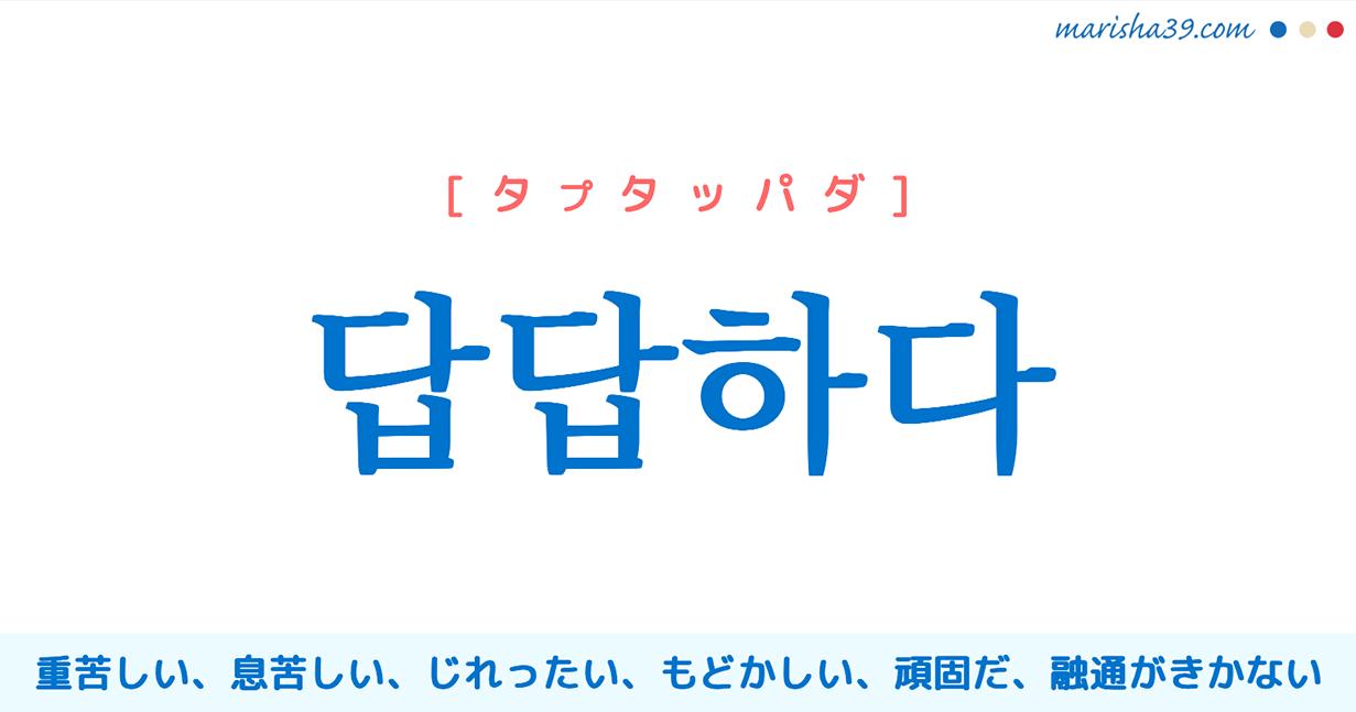 韓国語単語・ハングル 답답하다 [タプタッパダ] (体が)重苦しい、息苦しい、じれったい、もどかしい、うっとうしい、頑固だ、融通がきかない 意味・活用・読み方と音声発音