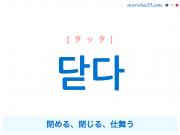 韓国語単語・ハングル 닫다 [タッタ] 閉める、閉じる、仕舞う 意味・活用・読み方と音声発音