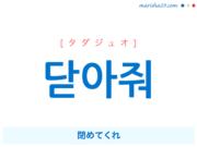 韓国語で表現 닫아줘 [タダジュオ] 閉めてくれ 歌詞から学ぶ