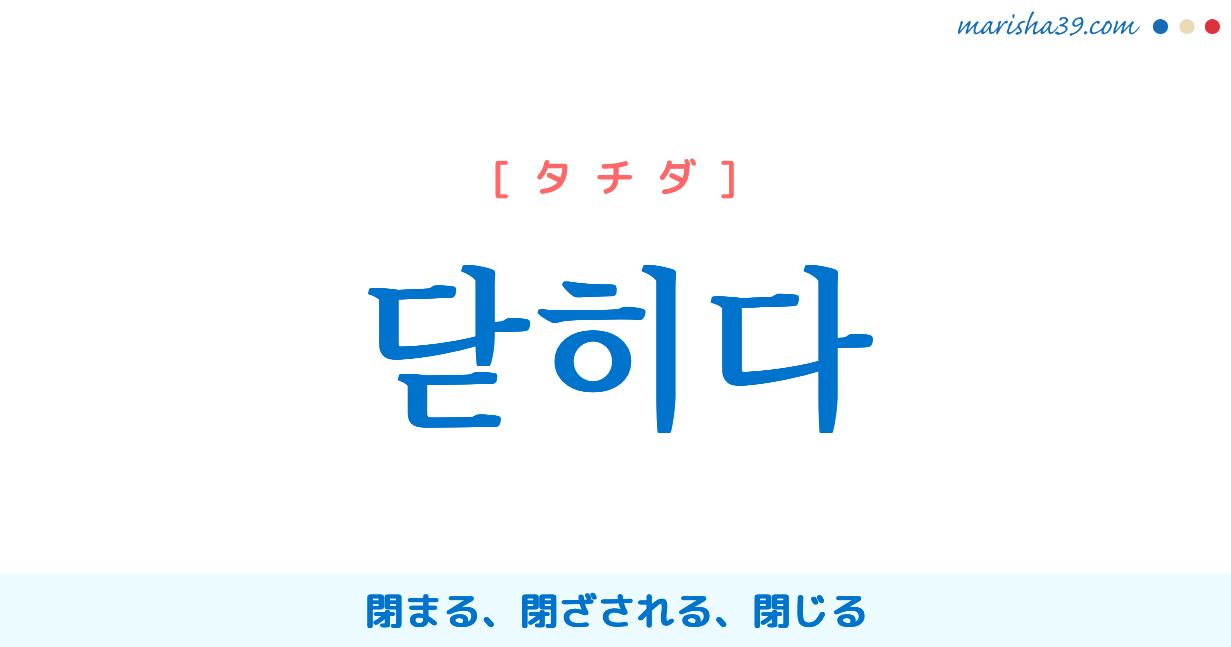 韓国語単語勉強 닫히다 [タチダ] 閉まる、閉ざされる、閉じる 意味・活用・読み方と音声発音