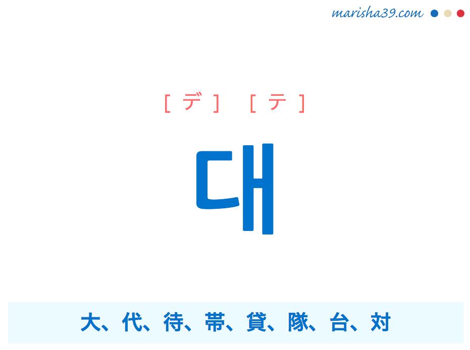 韓国語単語 대 [デ] [テ] 大、代、待、帯、貸、隊、台、対 意味・活用・読み方と音声発音