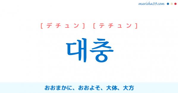 韓国語単語勉強 대충 [デチュン] [テチュン] おおまかに、おおよそ、大体、大方 意味・活用・読み方と音声発音