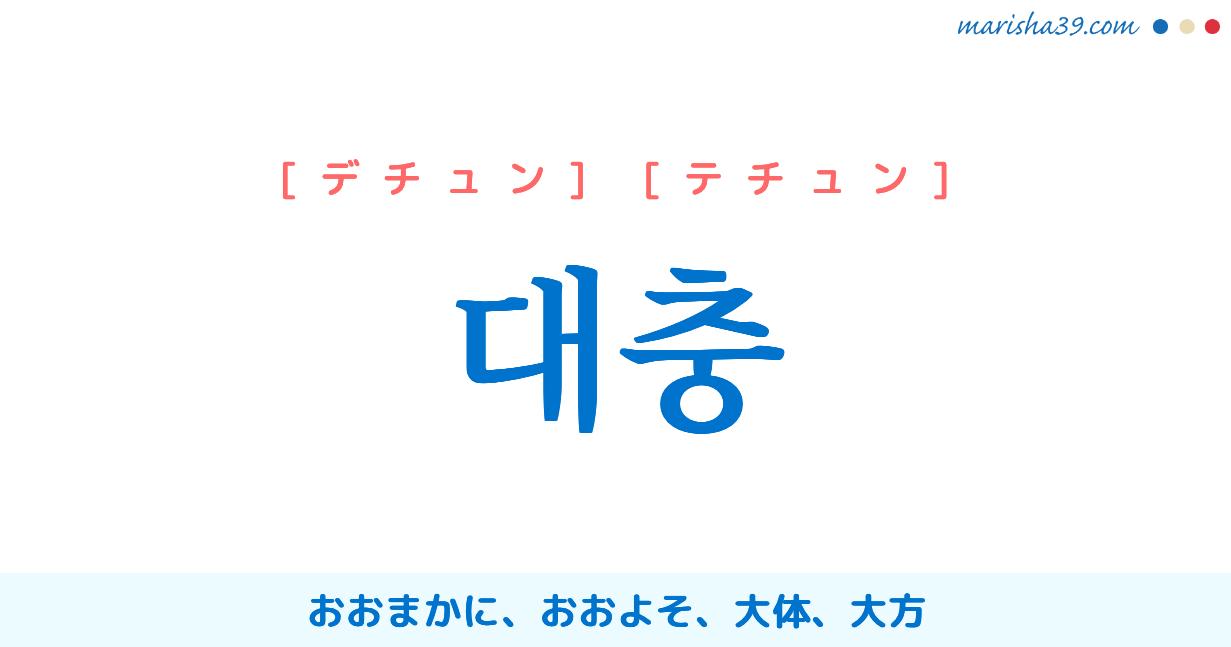 韓国語単語・ハングル 대충 [デチュン] [テチュン] おおまかに、おおよそ、大体、大方 意味・活用・読み方と音声発音