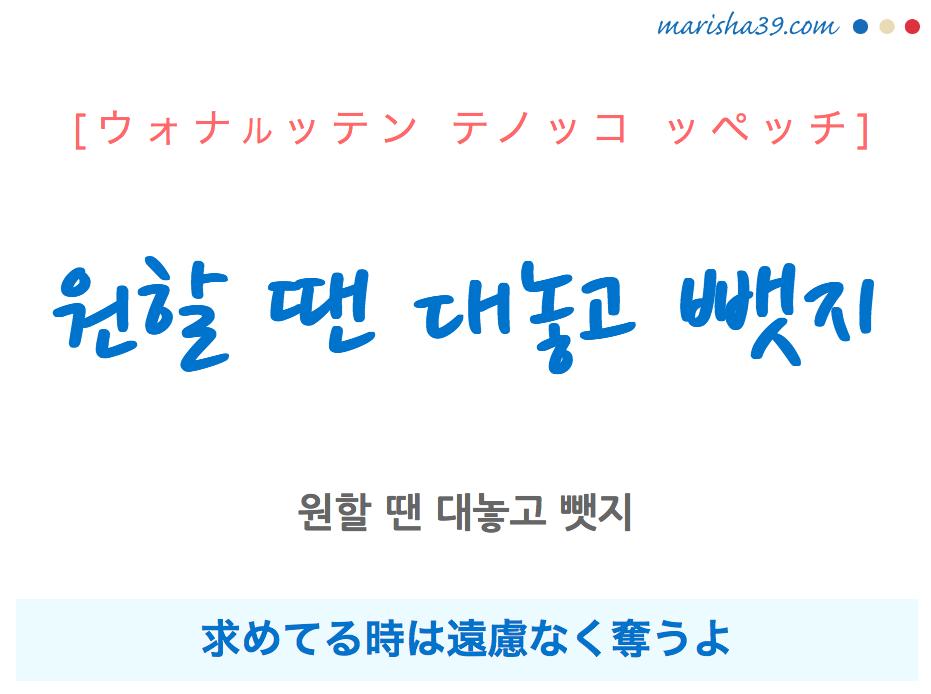 韓国語で表現 원할 땐 대놓고 뺏지 [ウォナルッテン テノッコ ッペッチ] 求めてる時は遠慮なく奪うよ 歌詞で勉強