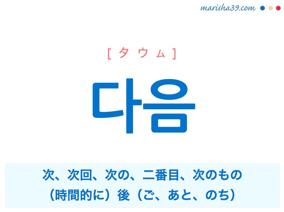 韓国語単語・ハングル 다음 [タウム] 次、次回、次の、二番目、次のもの、(時間的に)後(ご、あと、のち) 意味・活用・読み方と音声発音